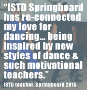 """ISTD Springboard has re-connected my love for dancing… being inspired by different and new styles of dance and such brilliant motivational teachers."" ISTD teacher"